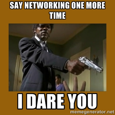 Say networking one more time
